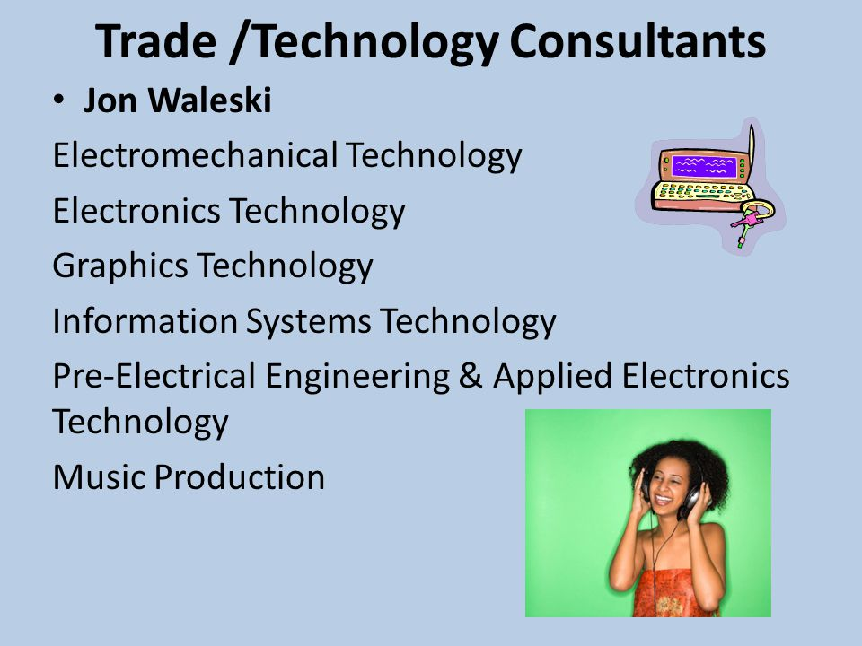 Trade /Technology Consultants Jon Waleski Electromechanical Technology Electronics Technology Graphics Technology Information Systems Technology Pre-Electrical Engineering & Applied Electronics Technology Music Production