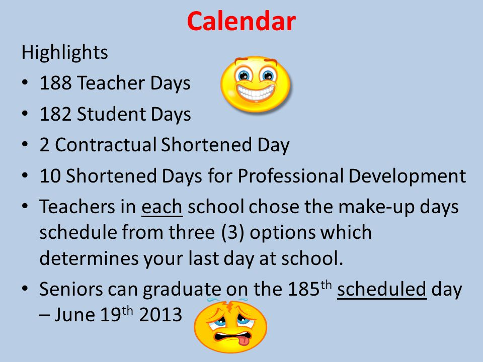 Calendar Highlights 188 Teacher Days 182 Student Days 2 Contractual Shortened Day 10 Shortened Days for Professional Development Teachers in each school chose the make-up days schedule from three (3) options which determines your last day at school.