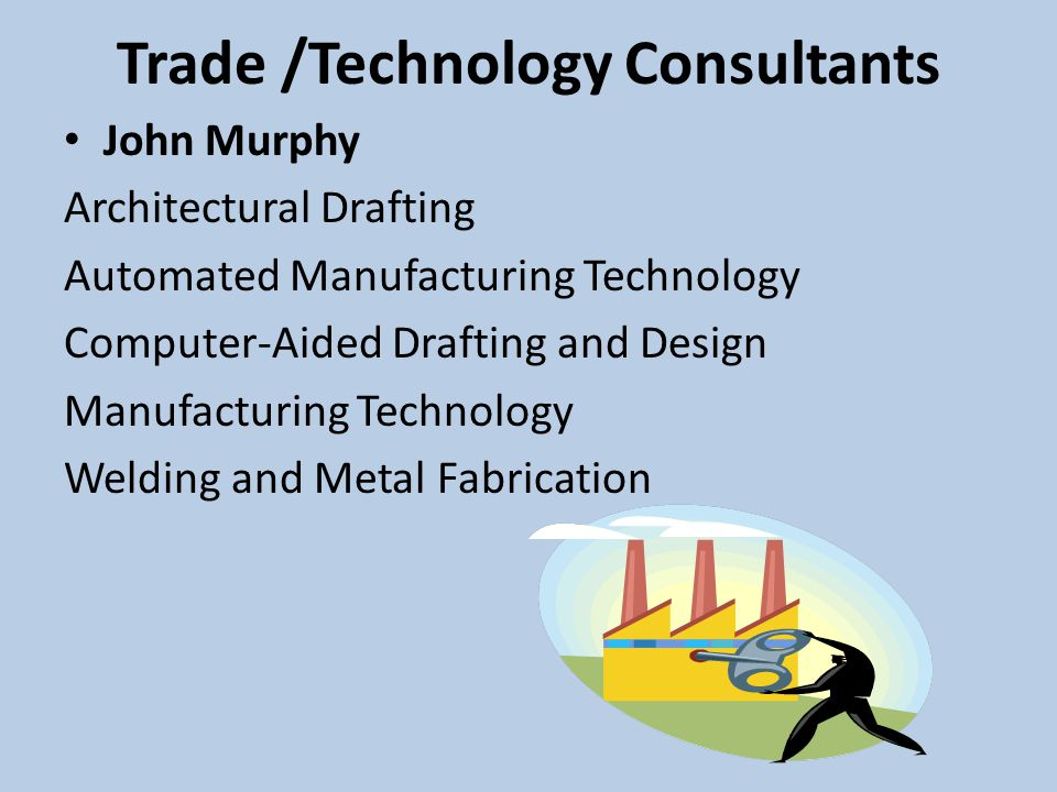 Trade /Technology Consultants John Murphy Architectural Drafting Automated Manufacturing Technology Computer-Aided Drafting and Design Manufacturing Technology Welding and Metal Fabrication