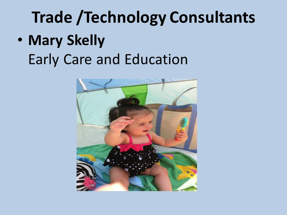Trade /Technology Consultants Mary Skelly Early Care and Education