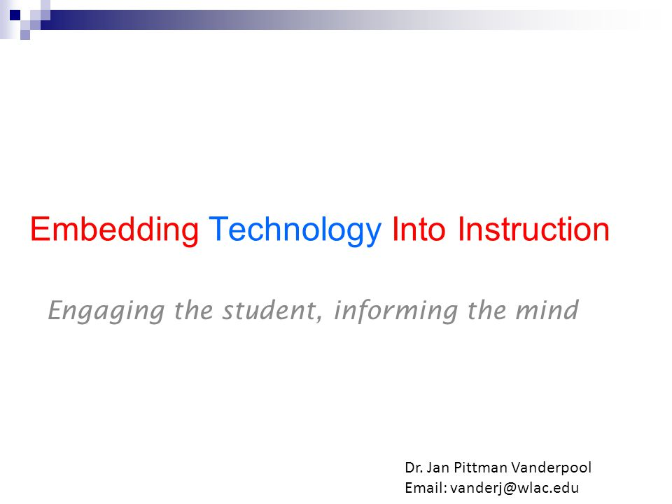 Embedding Technology Into Instruction Engaging the student, informing the mind Dr.