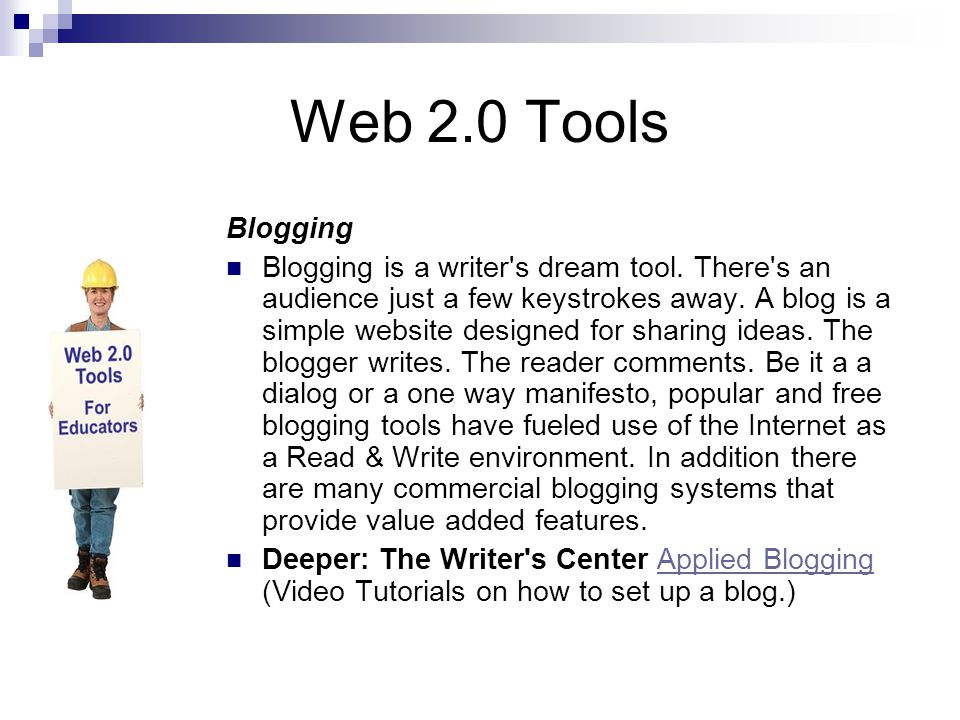 Web 2.0 Tools Blogging Blogging is a writer's dream tool. There's an audience just a few keystrokes away. A blog is a simple website designed for shar