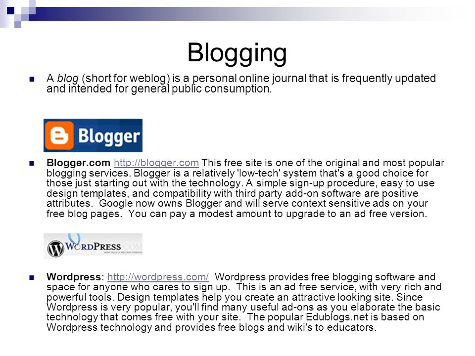 Blogging A blog (short for weblog) is a personal online journal that is frequently updated and intended for general public consumption.