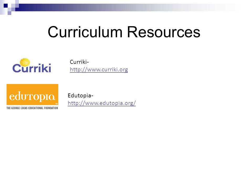 Curriculum Resources Curriki- http://www.curriki.org Edutopia- http://www.edutopia.org/