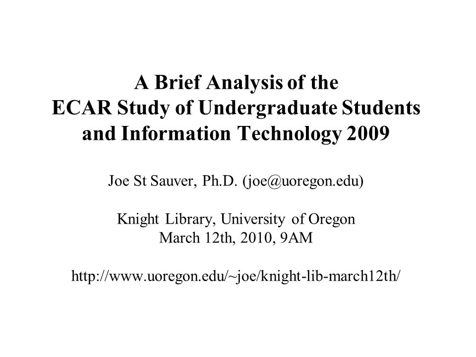 A Brief Analysis of the ECAR Study of Undergraduate Students and Information Technology 2009 Joe St Sauver, Ph.D. (joe@uoregon.edu) Knight Library, Un
