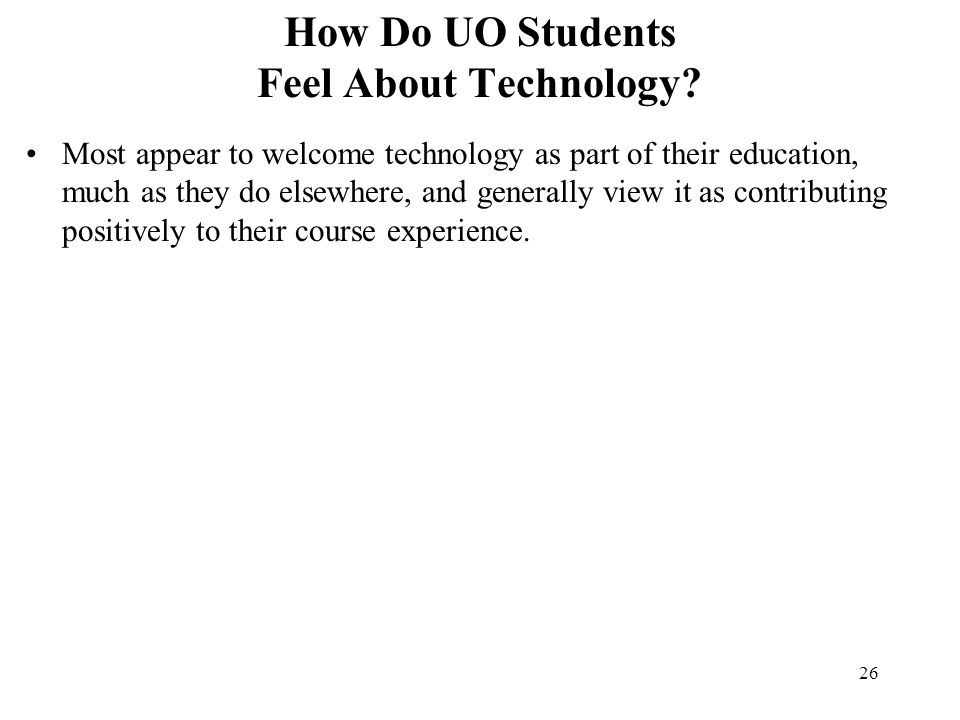 26 How Do UO Students Feel About Technology? Most appear to welcome technology as part of their education, much as they do elsewhere, and generally vi
