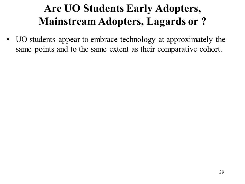 29 Are UO Students Early Adopters, Mainstream Adopters, Lagards or ? UO students appear to embrace technology at approximately the same points and to