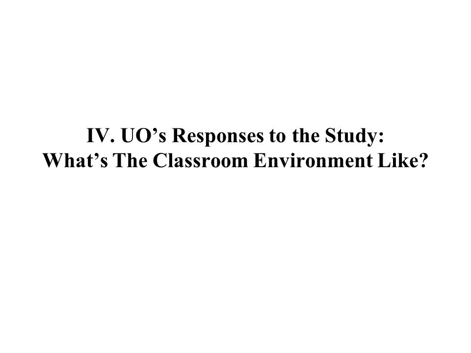 IV. UOs Responses to the Study: Whats The Classroom Environment Like?