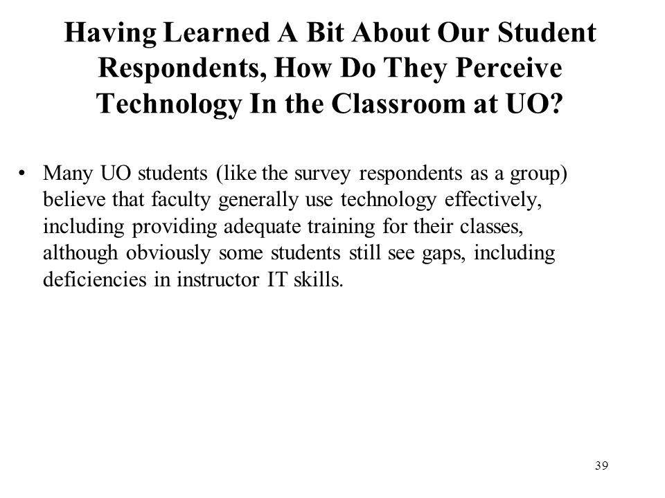 39 Having Learned A Bit About Our Student Respondents, How Do They Perceive Technology In the Classroom at UO? Many UO students (like the survey respo