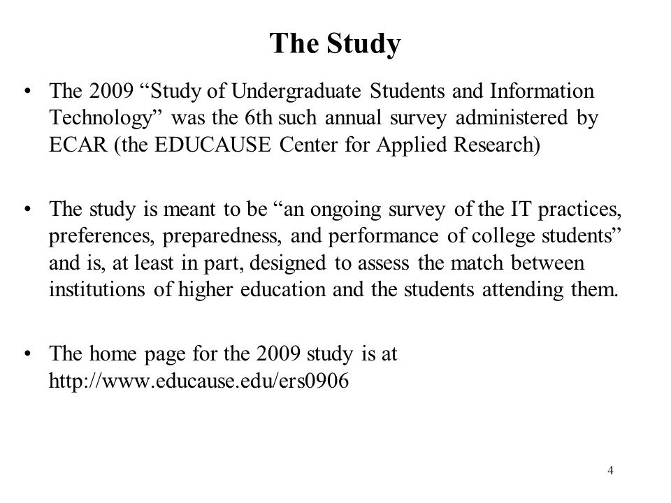 4 The Study The 2009 Study of Undergraduate Students and Information Technology was the 6th such annual survey administered by ECAR (the EDUCAUSE Cent