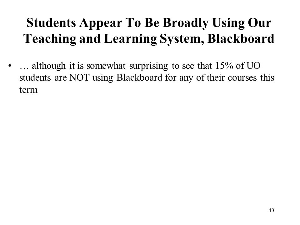 43 Students Appear To Be Broadly Using Our Teaching and Learning System, Blackboard … although it is somewhat surprising to see that 15% of UO student