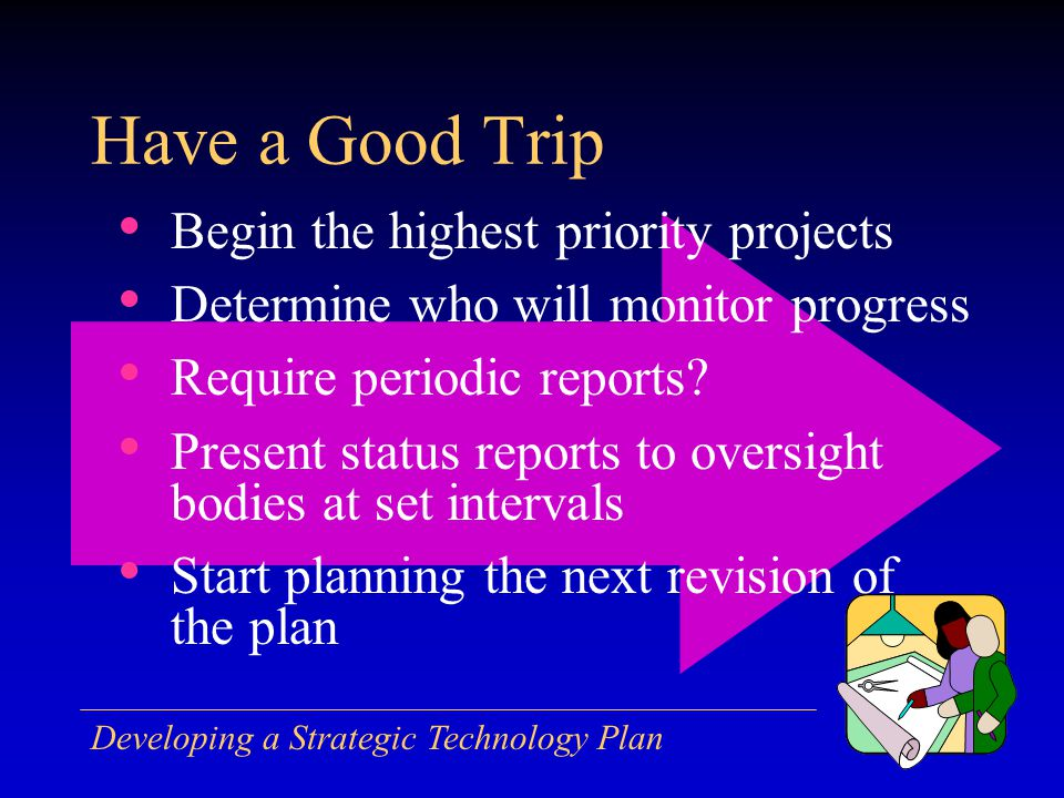 Developing a Strategic Technology Plan Have a Good Trip Begin the highest priority projects Determine who will monitor progress Require periodic reports.