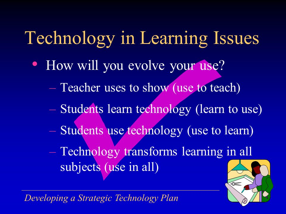 Developing a Strategic Technology Plan How will you evolve your use.