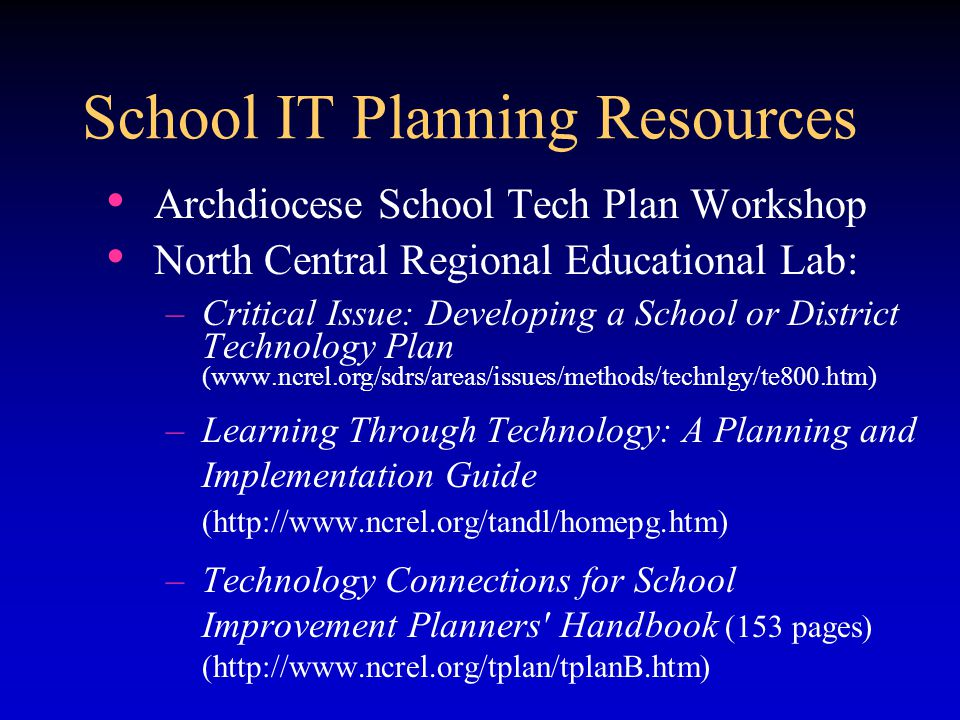 Archdiocese School Tech Plan Workshop North Central Regional Educational Lab: –Critical Issue: Developing a School or District Technology Plan (www.ncrel.org/sdrs/areas/issues/methods/technlgy/te800.htm) –Learning Through Technology: A Planning and Implementation Guide (http://www.ncrel.org/tandl/homepg.htm) –Technology Connections for School Improvement Planners Handbook (153 pages) (http://www.ncrel.org/tplan/tplanB.htm) School IT Planning Resources