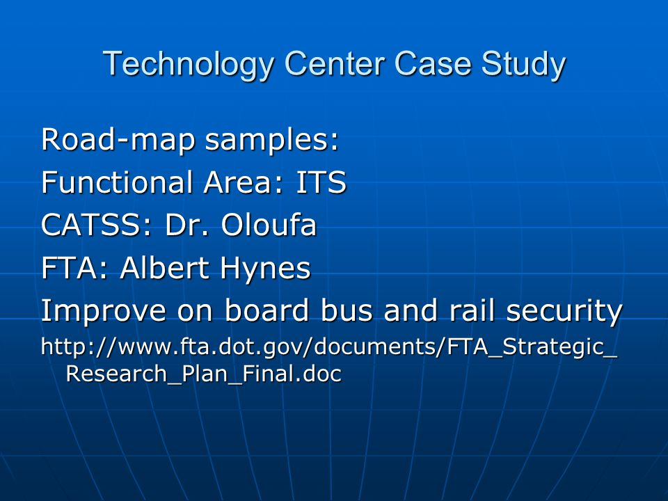 Technology Center Case Study Road-map samples: Functional Area: ITS CATSS: Dr. Oloufa FTA: Albert Hynes Improve on board bus and rail security http://