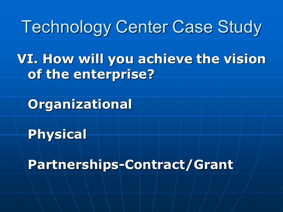 Technology Center Case Study VI. How will you achieve the vision of the enterprise? Organizational Physical Partnerships-Contract/Grant