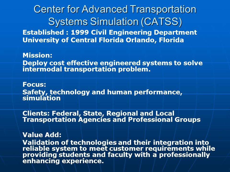 Center for Advanced Transportation Systems Simulation (CATSS) Established : 1999 Civil Engineering Department University of Central Florida Orlando, Florida Mission: Deploy cost effective engineered systems to solve intermodal transportation problem.