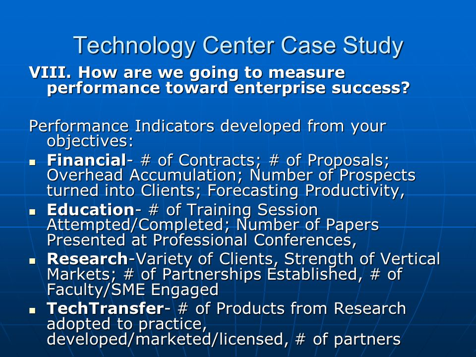 Technology Center Case Study VIII. How are we going to measure performance toward enterprise success? Performance Indicators developed from your objec