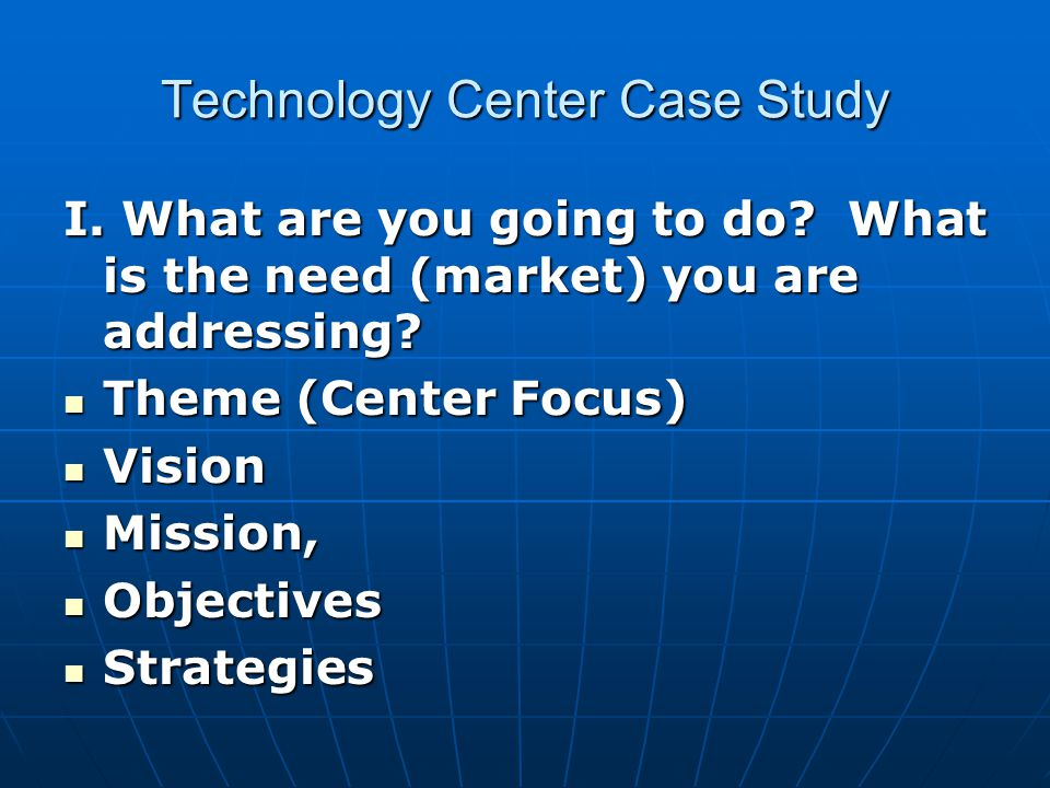 Technology Center Case Study I. What are you going to do? What is the need (market) you are addressing? Theme (Center Focus) Theme (Center Focus) Visi