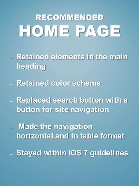 RECOMMENDED HOME PAGE Retained elements in the main heading Retained elements in the main heading Retained color scheme Retained color scheme Replaced search button with a button for site navigation Replaced search button with a button for site navigation Made the navigation horizontal and in table format Made the navigation horizontal and in table format Stayed within iOS 7 guidelines Stayed within iOS 7 guidelines