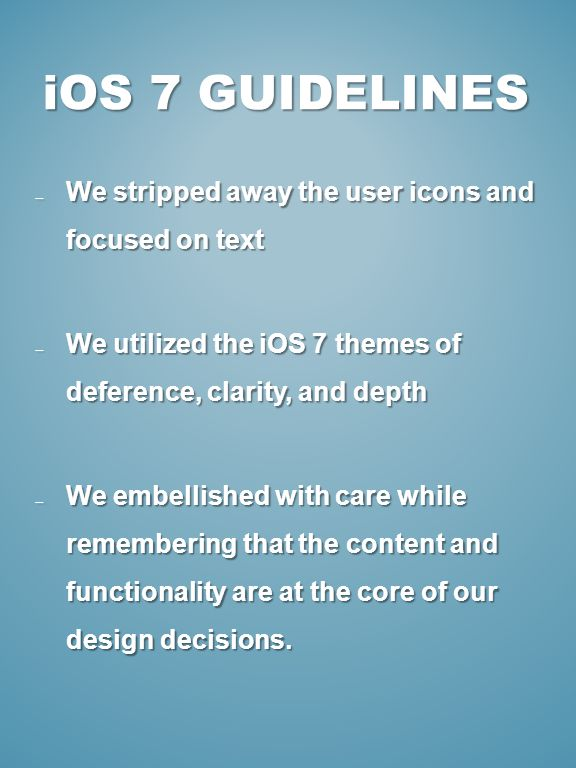 iOS 7 GUIDELINES We stripped away the user icons and focused on text We stripped away the user icons and focused on text We utilized the iOS 7 themes of deference, clarity, and depth We utilized the iOS 7 themes of deference, clarity, and depth We embellished with care while remembering that the content and functionality are at the core of our design decisions.