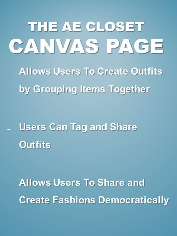 THE AE CLOSET CANVAS PAGE Allows Users To Create Outfits by Grouping Items Together Allows Users To Create Outfits by Grouping Items Together Users Can Tag and Share Outfits Users Can Tag and Share Outfits Allows Users To Share and Create Fashions Democratically Allows Users To Share and Create Fashions Democratically