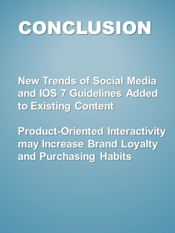 CONCLUSION New Trends of Social Media and IOS 7 Guidelines Added to Existing Content New Trends of Social Media and IOS 7 Guidelines Added to Existing Content Product-Oriented Interactivity may Increase Brand Loyalty and Purchasing Habits Product-Oriented Interactivity may Increase Brand Loyalty and Purchasing Habits