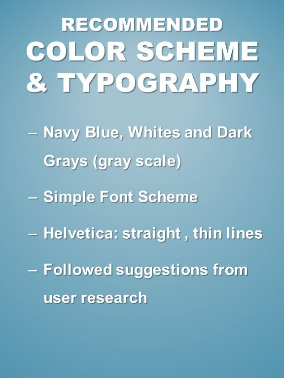 –Navy Blue, Whites and Dark Grays (gray scale) –Simple Font Scheme –Helvetica: straight, thin lines –Followed suggestions from user research RECOMMENDED COLOR SCHEME & TYPOGRAPHY