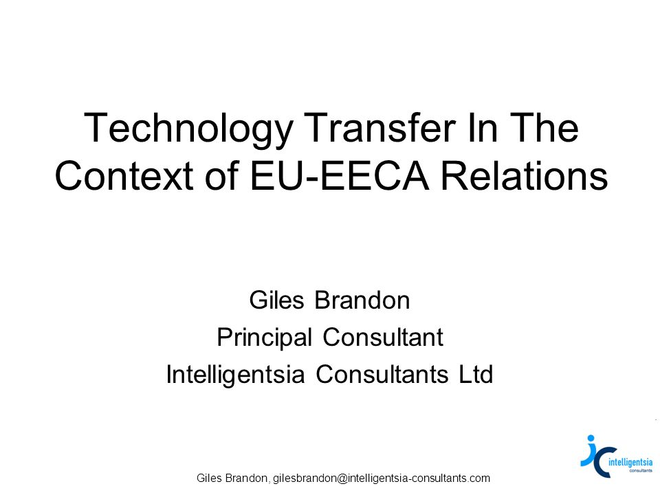 Giles Brandon, gilesbrandon@intelligentsia-consultants.com Technology Transfer In The Context of EU-EECA Relations Giles Brandon Principal Consultant Intelligentsia Consultants Ltd