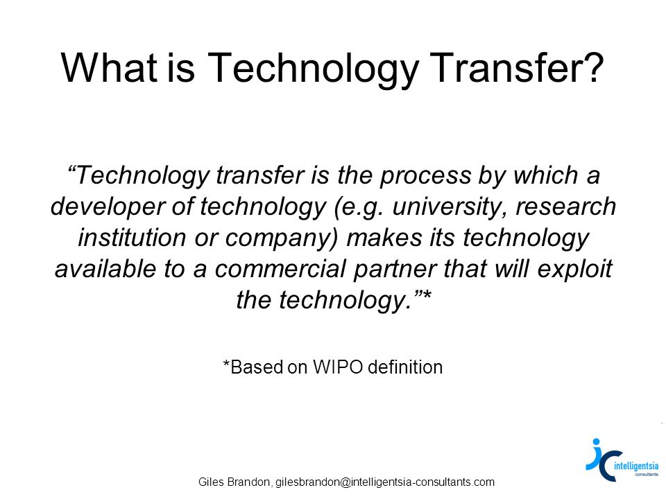 Giles Brandon, gilesbrandon@intelligentsia-consultants.com What is Technology Transfer? Technology transfer is the process by which a developer of tec