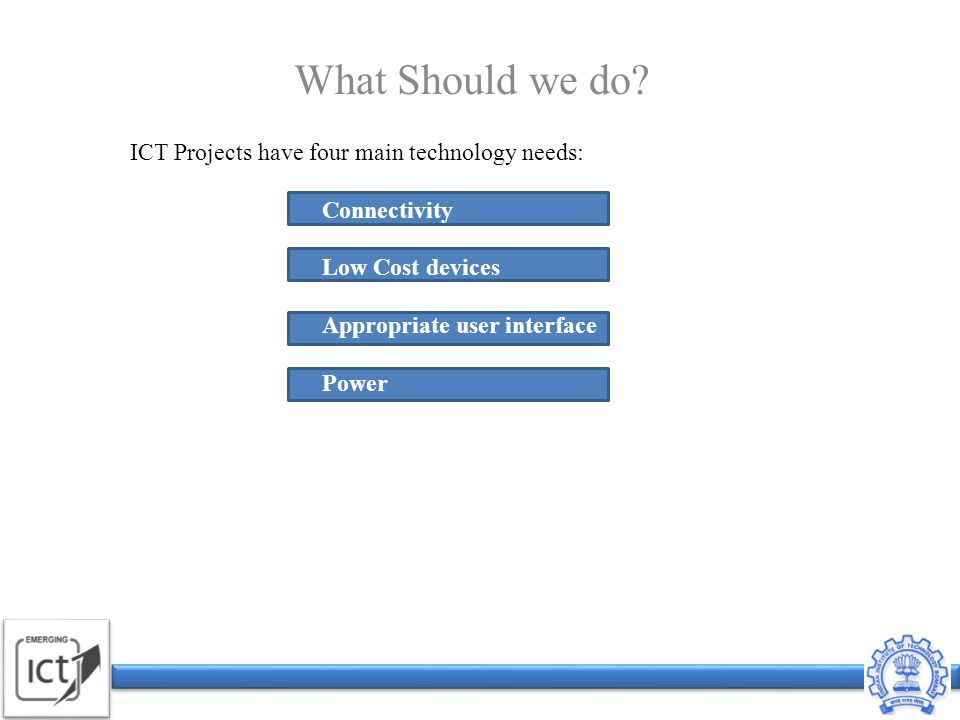 ICT Projects have four main technology needs: Connectivity Low Cost devices Appropriate user interface Power What Should we do.