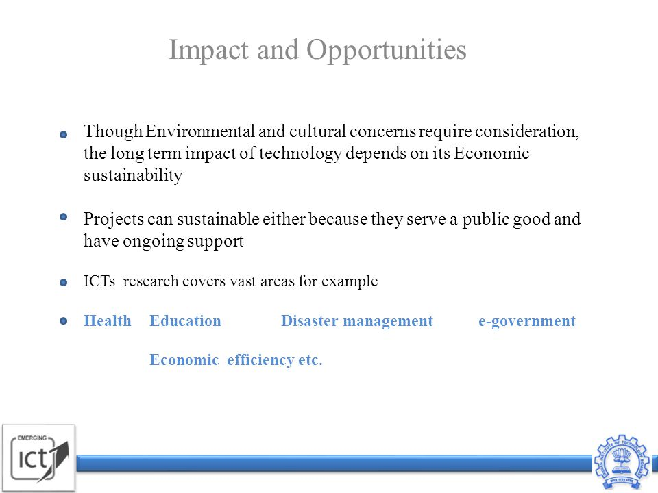 Though Environmental and cultural concerns require consideration, the long term impact of technology depends on its Economic sustainability Projects can sustainable either because they serve a public good and have ongoing support ICTs research covers vast areas for example HealthEducationDisaster managemente-government Economic efficiency etc.