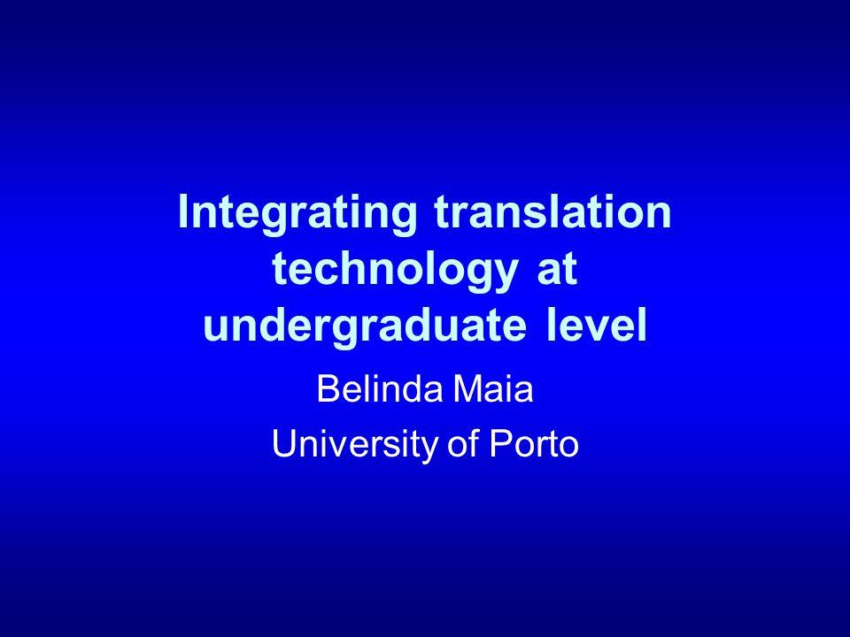 Integrating translation technology at undergraduate level Belinda Maia University of Porto