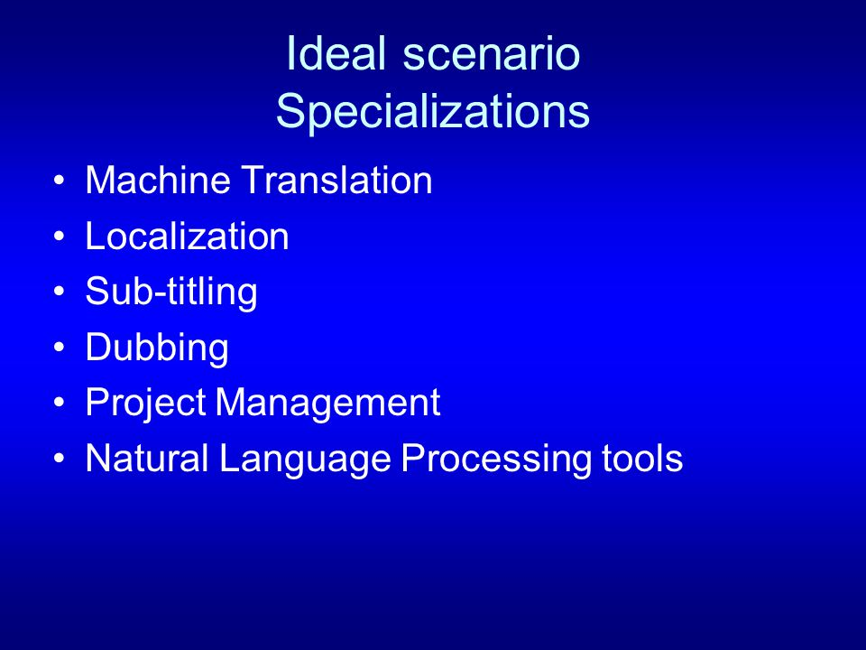 Ideal scenario Specializations Machine Translation Localization Sub-titling Dubbing Project Management Natural Language Processing tools