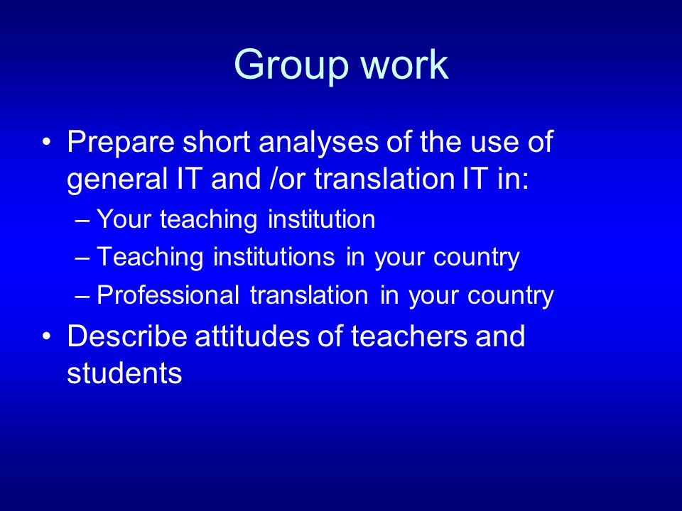 Group work Prepare short analyses of the use of general IT and /or translation IT in: –Your teaching institution –Teaching institutions in your country –Professional translation in your country Describe attitudes of teachers and students
