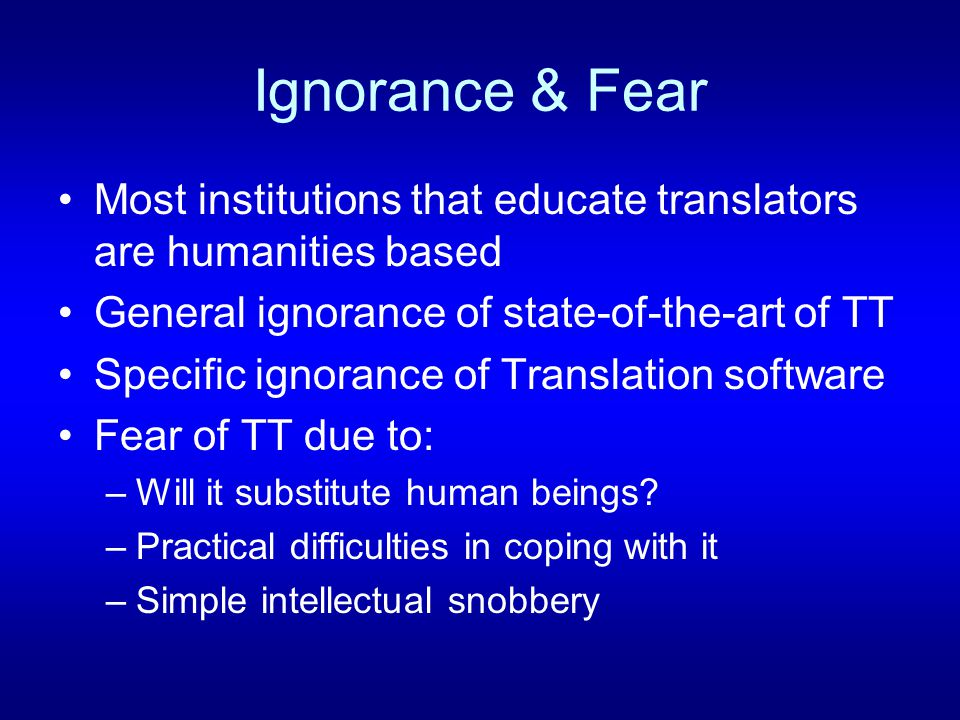 Ignorance & Fear Most institutions that educate translators are humanities based General ignorance of state-of-the-art of TT Specific ignorance of Translation software Fear of TT due to: –Will it substitute human beings.