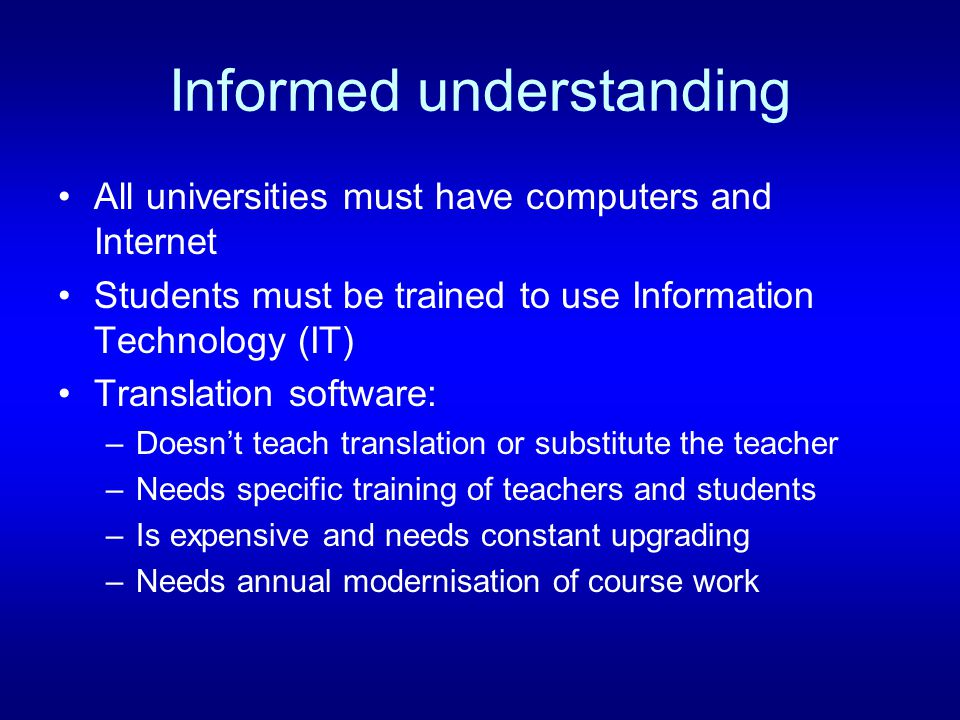 Informed understanding All universities must have computers and Internet Students must be trained to use Information Technology (IT) Translation software: –Doesnt teach translation or substitute the teacher –Needs specific training of teachers and students –Is expensive and needs constant upgrading –Needs annual modernisation of course work