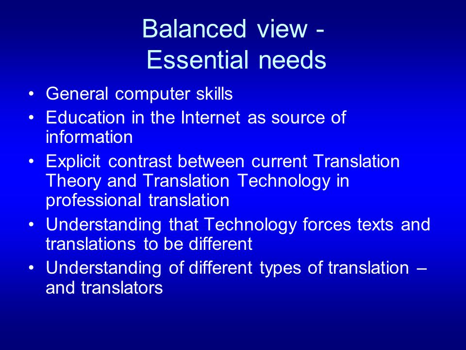 Balanced view - Essential needs General computer skills Education in the Internet as source of information Explicit contrast between current Translation Theory and Translation Technology in professional translation Understanding that Technology forces texts and translations to be different Understanding of different types of translation – and translators