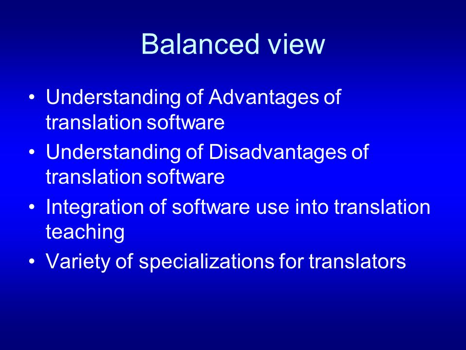 Balanced view Understanding of Advantages of translation software Understanding of Disadvantages of translation software Integration of software use into translation teaching Variety of specializations for translators