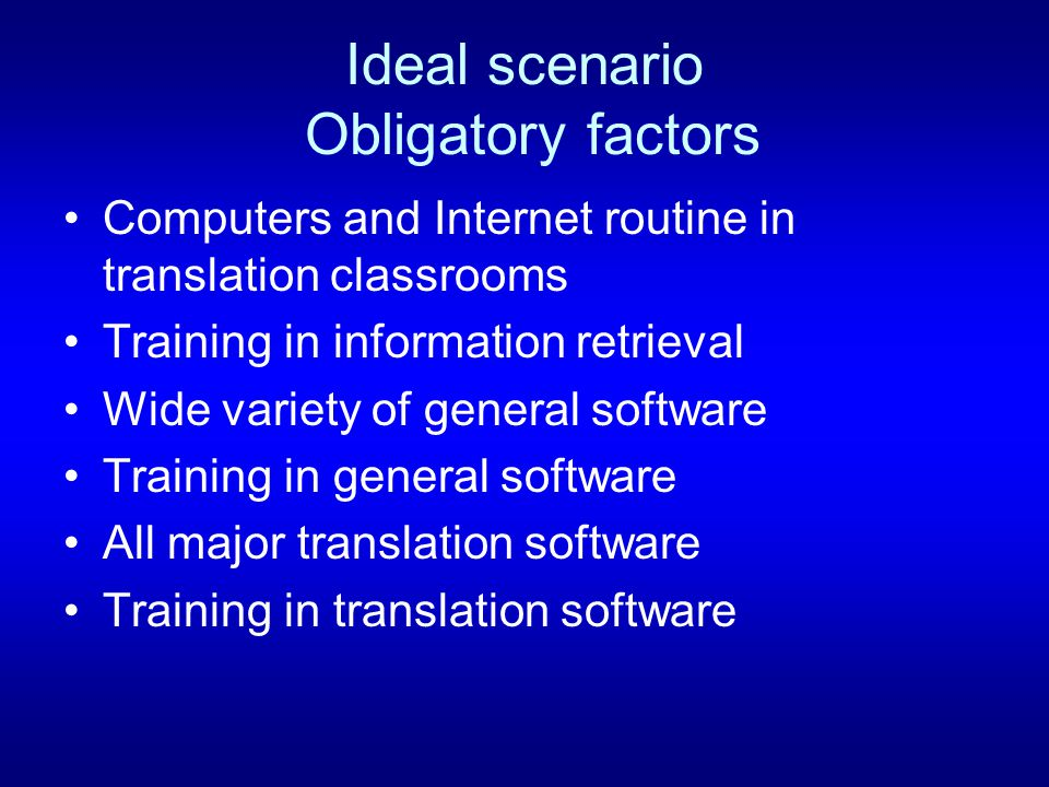 Ideal scenario Obligatory factors Computers and Internet routine in translation classrooms Training in information retrieval Wide variety of general software Training in general software All major translation software Training in translation software
