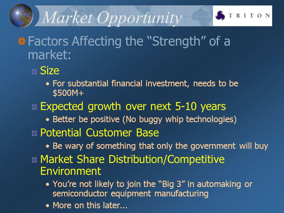 Market Opportunity Factors Affecting the Strength of a market: Size For substantial financial investment, needs to be $500M+ Expected growth over next 5-10 years Better be positive (No buggy whip technologies) Potential Customer Base Be wary of something that only the government will buy Market Share Distribution/Competitive Environment Youre not likely to join the Big 3 in automaking or semiconductor equipment manufacturing More on this later...
