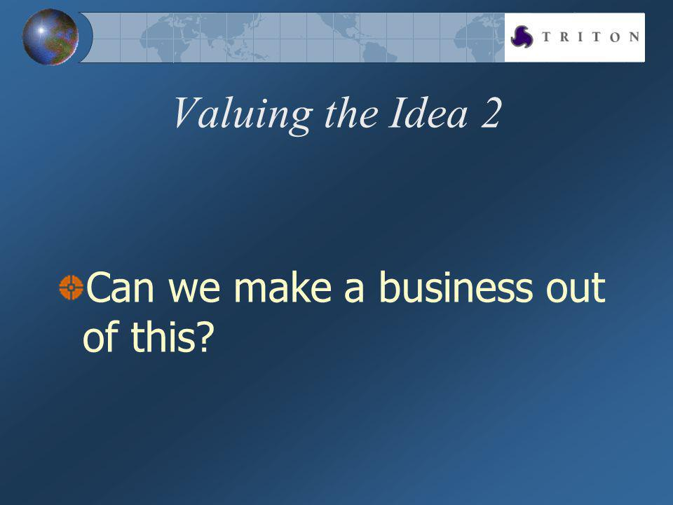 Valuing the Idea 2 Can we make a business out of this