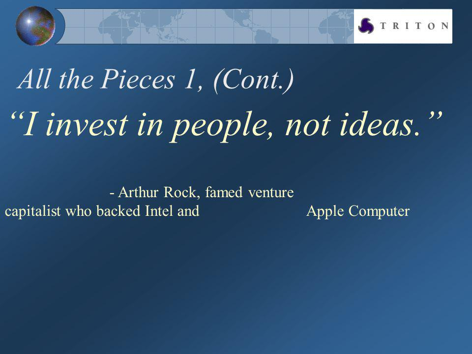 All the Pieces 1, (Cont.) I invest in people, not ideas. - Arthur Rock, famed venture capitalist who backed Intel and Apple Computer