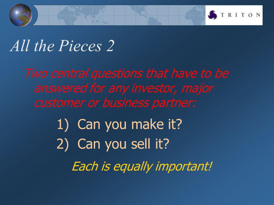 All the Pieces 2 Two central questions that have to be answered for any investor, major customer or business partner: 1) Can you make it.