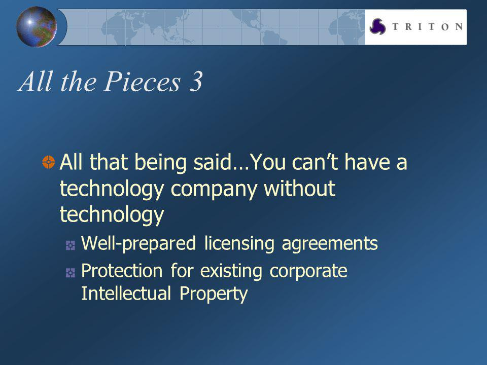 All the Pieces 3 All that being said…You cant have a technology company without technology Well-prepared licensing agreements Protection for existing corporate Intellectual Property
