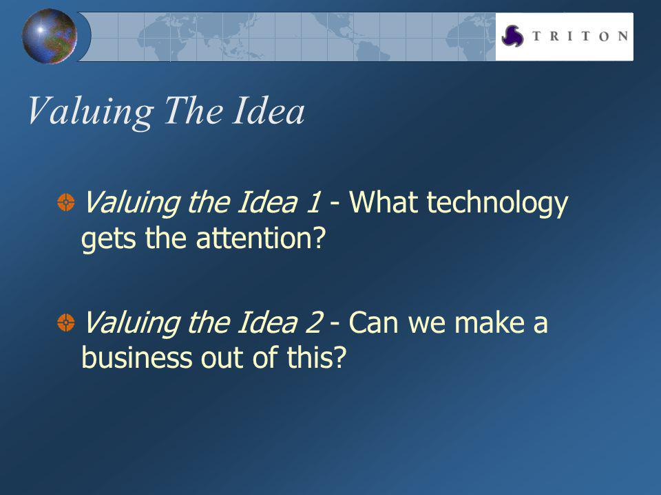 Valuing The Idea Valuing the Idea 1 - What technology gets the attention? Valuing the Idea 2 - Can we make a business out of this?