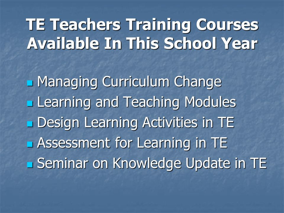 TE Teachers Training Courses Available In This School Year Managing Curriculum Change Managing Curriculum Change Learning and Teaching Modules Learning and Teaching Modules Design Learning Activities in TE Design Learning Activities in TE Assessment for Learning in TE Assessment for Learning in TE Seminar on Knowledge Update in TE Seminar on Knowledge Update in TE