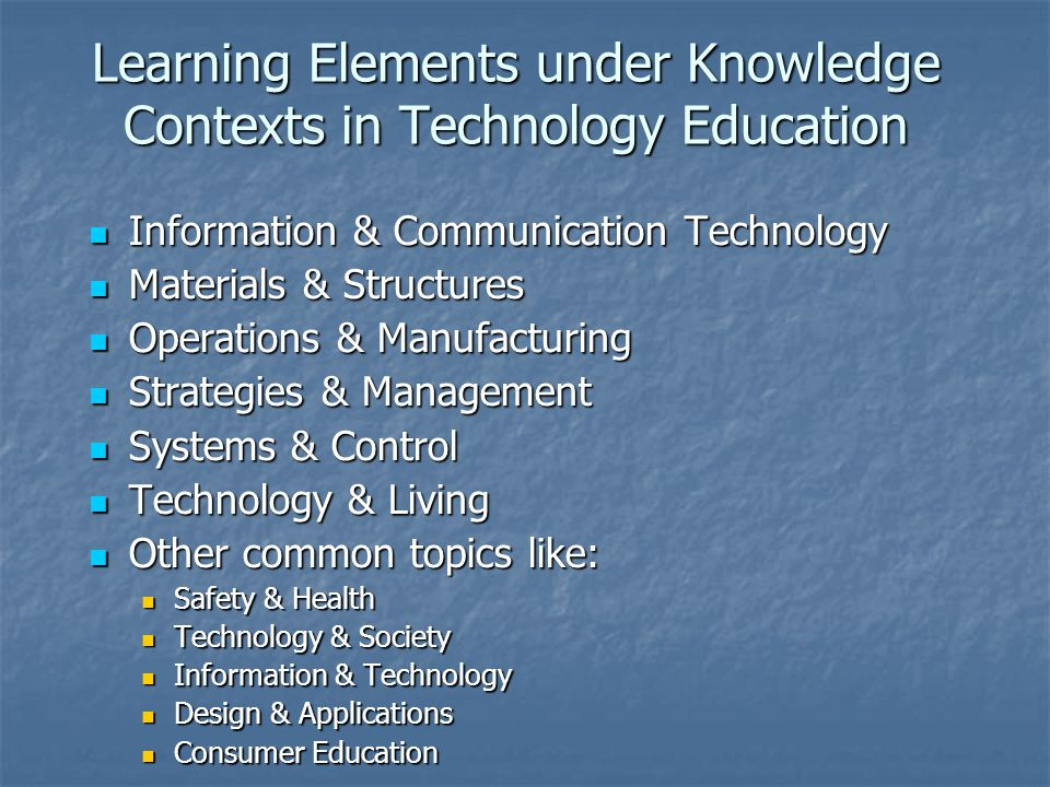 Learning Elements under Knowledge Contexts in Technology Education Information & Communication Technology Information & Communication Technology Materials & Structures Materials & Structures Operations & Manufacturing Operations & Manufacturing Strategies & Management Strategies & Management Systems & Control Systems & Control Technology & Living Technology & Living Other common topics like: Other common topics like: Safety & Health Safety & Health Technology & Society Technology & Society Information & Technology Information & Technology Design & Applications Design & Applications Consumer Education Consumer Education