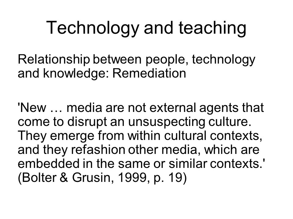 Technology and teaching Associative (learning through basic stimulus response conditioning) Cognitive constructivism (learning by active construction) Social constructivism (learn collaboratively by dialogue) Situationalist (social learning, reflection)