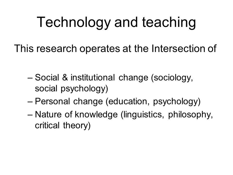 Technology and teaching This research operates at the Intersection of –Social & institutional change (sociology, social psychology) –Personal change (education, psychology) –Nature of knowledge (linguistics, philosophy, critical theory)